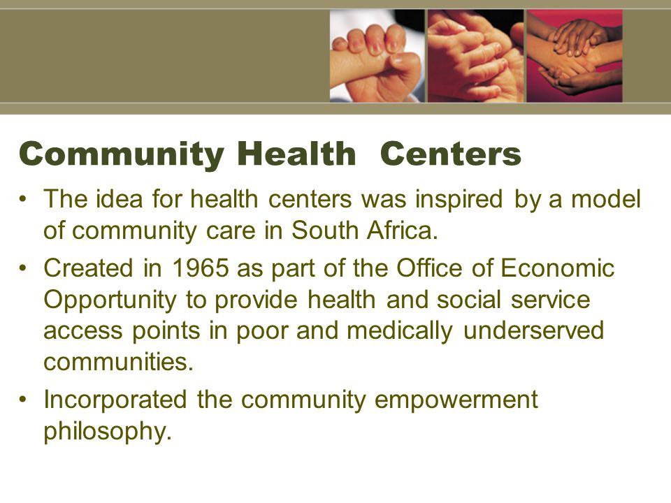 Community Health Centers The idea for health centers was inspired by a model of community care in South Africa.