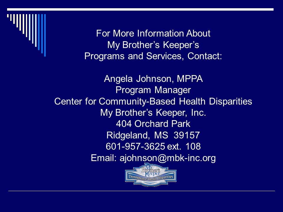 For More Information About My Brother's Keeper's Programs and Services, Contact: Angela Johnson, MPPA Program Manager Center for Community-Based Health Disparities My Brother's Keeper, Inc.