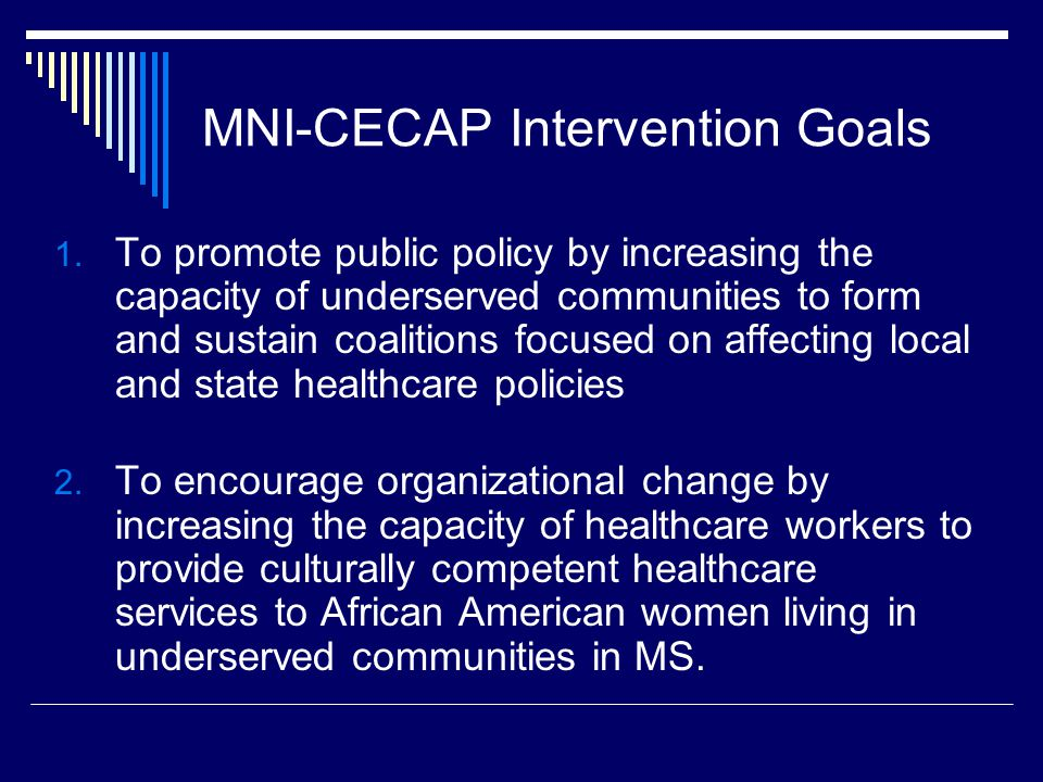 MNI-CECAP Intervention Goals 1. To promote public policy by increasing the capacity of underserved communities to form and sustain coalitions focused