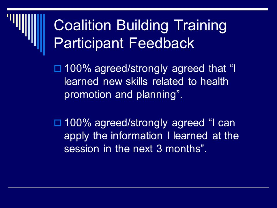 Coalition Building Training Participant Feedback  100% agreed/strongly agreed that I learned new skills related to health promotion and planning .