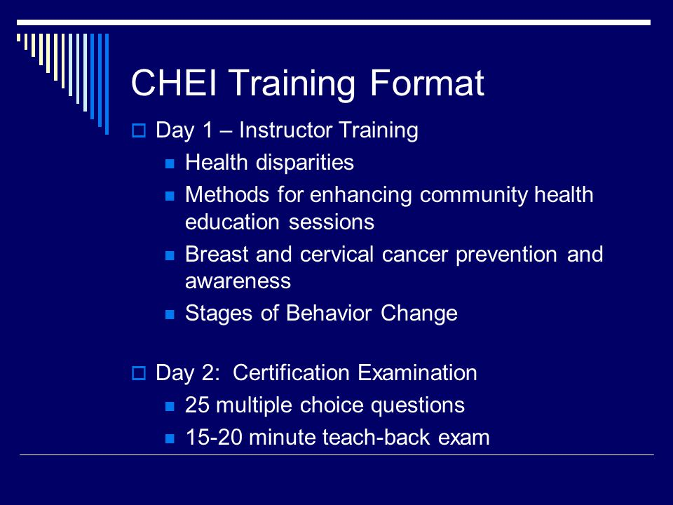 CHEI Training Format  Day 1 – Instructor Training Health disparities Methods for enhancing community health education sessions Breast and cervical cancer prevention and awareness Stages of Behavior Change  Day 2: Certification Examination 25 multiple choice questions 15-20 minute teach-back exam