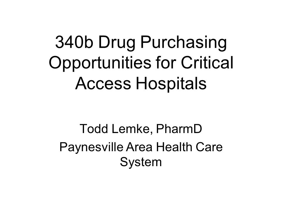 340b Drug Purchasing Opportunities for Critical Access Hospitals Todd Lemke, PharmD Paynesville Area Health Care System