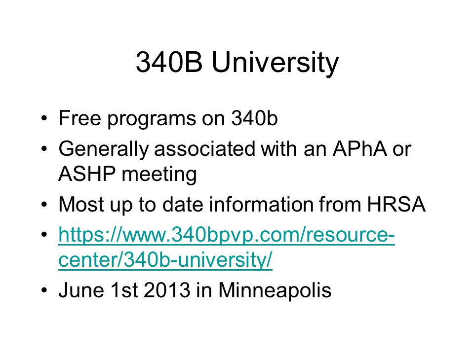 340B University Free programs on 340b Generally associated with an APhA or ASHP meeting Most up to date information from HRSA https://www.340bpvp.com/