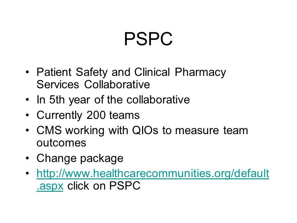 PSPC Patient Safety and Clinical Pharmacy Services Collaborative In 5th year of the collaborative Currently 200 teams CMS working with QIOs to measure
