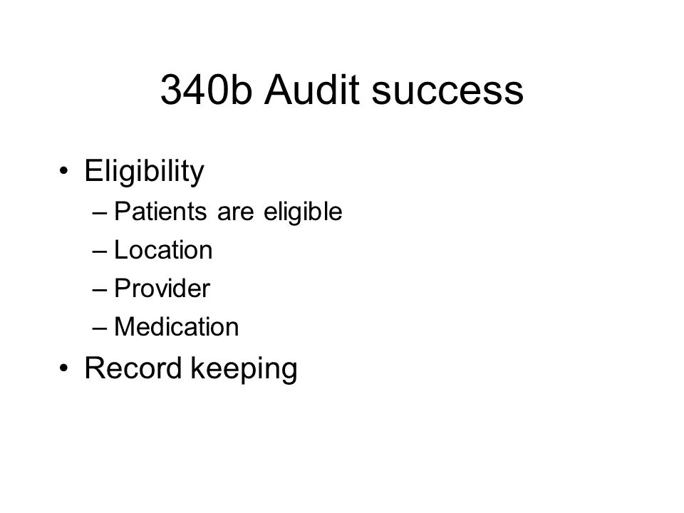340b Audit success Eligibility –Patients are eligible –Location –Provider –Medication Record keeping