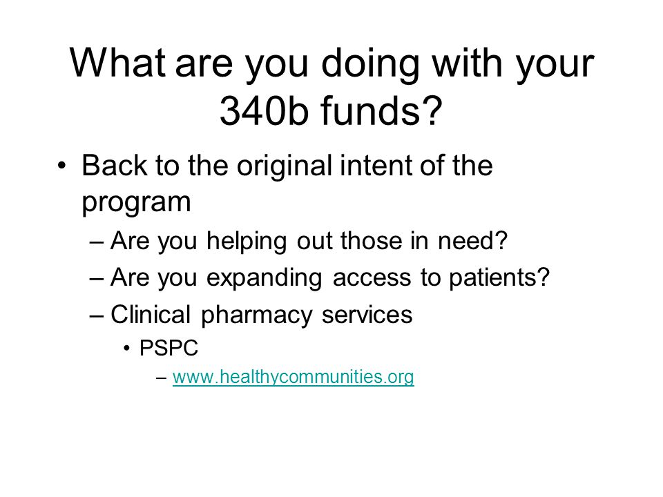 What are you doing with your 340b funds? Back to the original intent of the program –Are you helping out those in need? –Are you expanding access to p