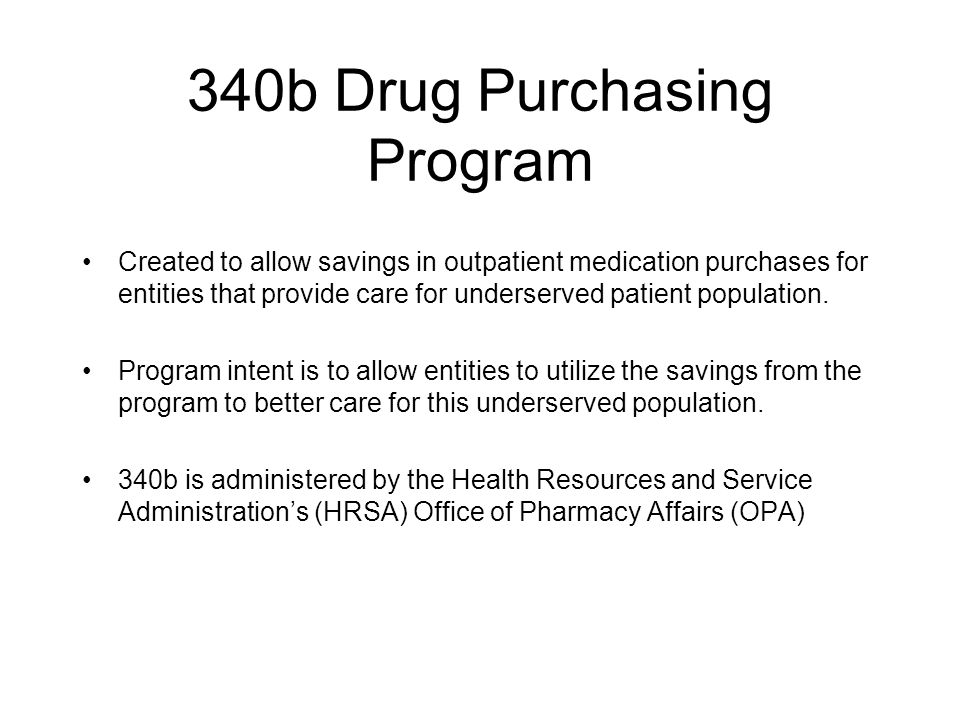 340b Drug Purchasing Program Created to allow savings in outpatient medication purchases for entities that provide care for underserved patient popula