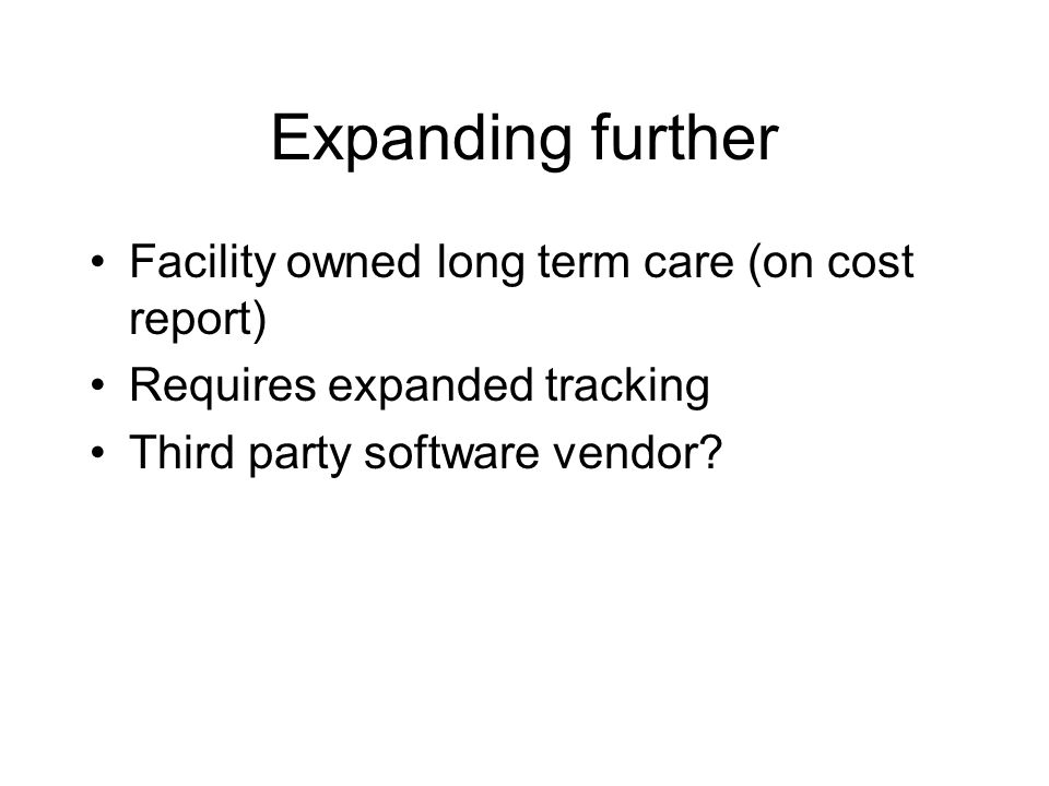 Expanding further Facility owned long term care (on cost report) Requires expanded tracking Third party software vendor?
