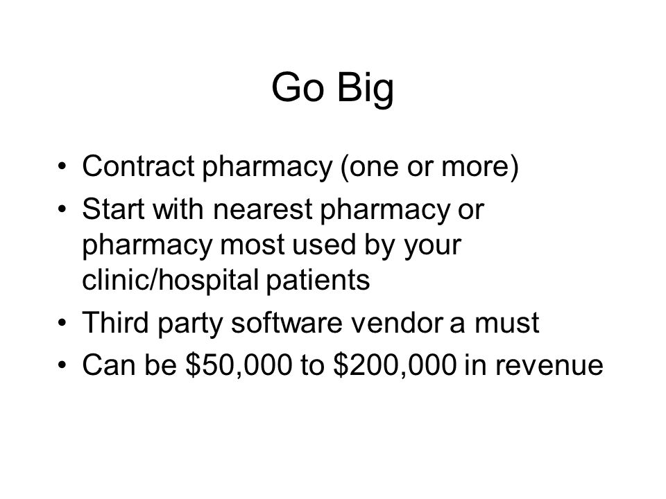 Go Big Contract pharmacy (one or more) Start with nearest pharmacy or pharmacy most used by your clinic/hospital patients Third party software vendor