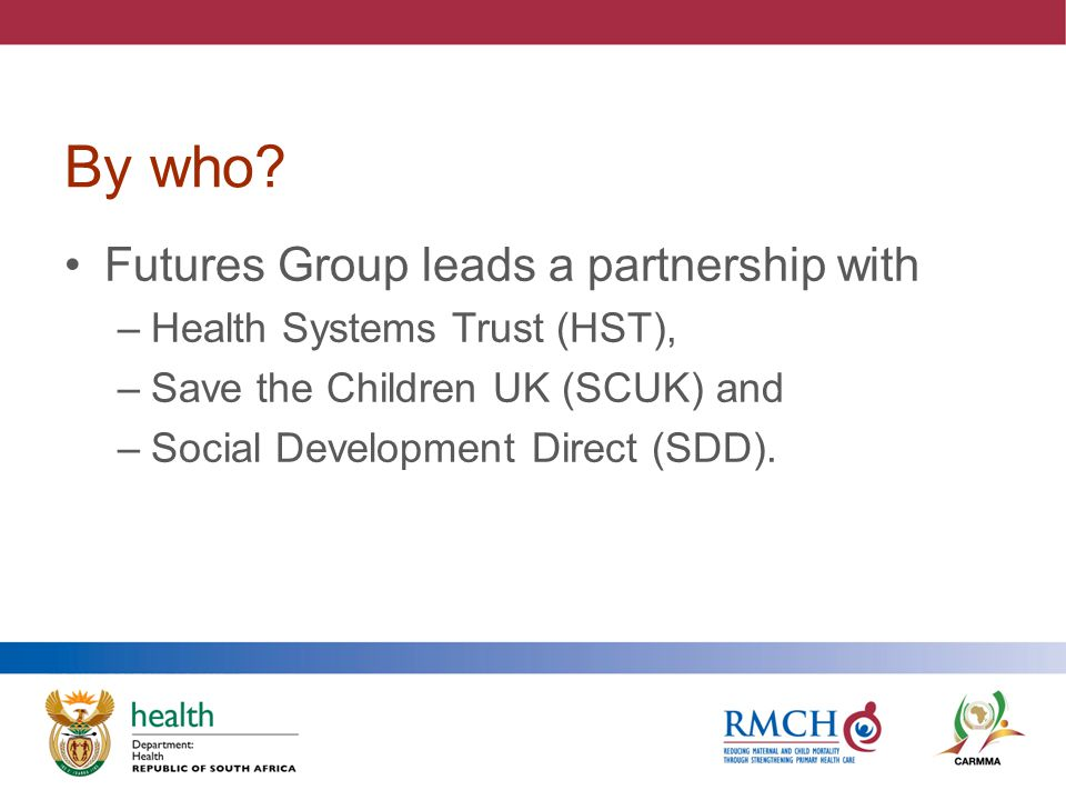 Partnership Approach Guided by strong policy base – Maternal, Child and Women's Health Strategy and Ten Point Plan and NHI Integrated Approach linking Inputs, Outputs and Outcomes (theory of change) 6