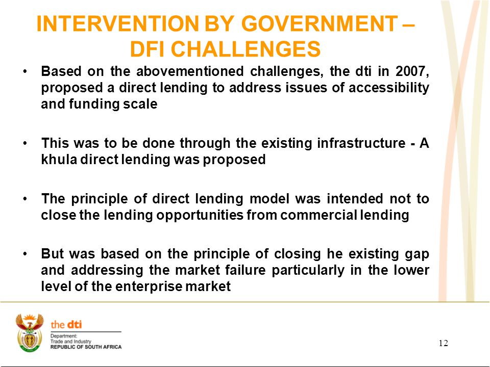 INTERVENTION BY GOVERNMENT – DFI CHALLENGES Based on the abovementioned challenges, the dti in 2007, proposed a direct lending to address issues of accessibility and funding scale This was to be done through the existing infrastructure - A khula direct lending was proposed The principle of direct lending model was intended not to close the lending opportunities from commercial lending But was based on the principle of closing he existing gap and addressing the market failure particularly in the lower level of the enterprise market 12