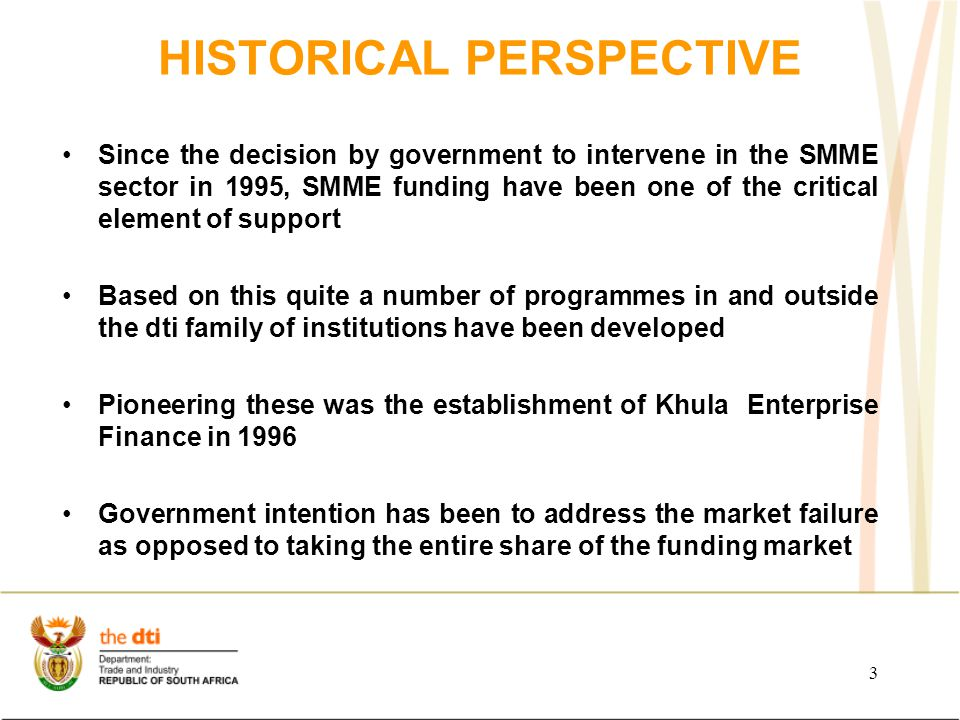 HISTORICAL PERSPECTIVE Since the decision by government to intervene in the SMME sector in 1995, SMME funding have been one of the critical element of support Based on this quite a number of programmes in and outside the dti family of institutions have been developed Pioneering these was the establishment of Khula Enterprise Finance in 1996 Government intention has been to address the market failure as opposed to taking the entire share of the funding market 3