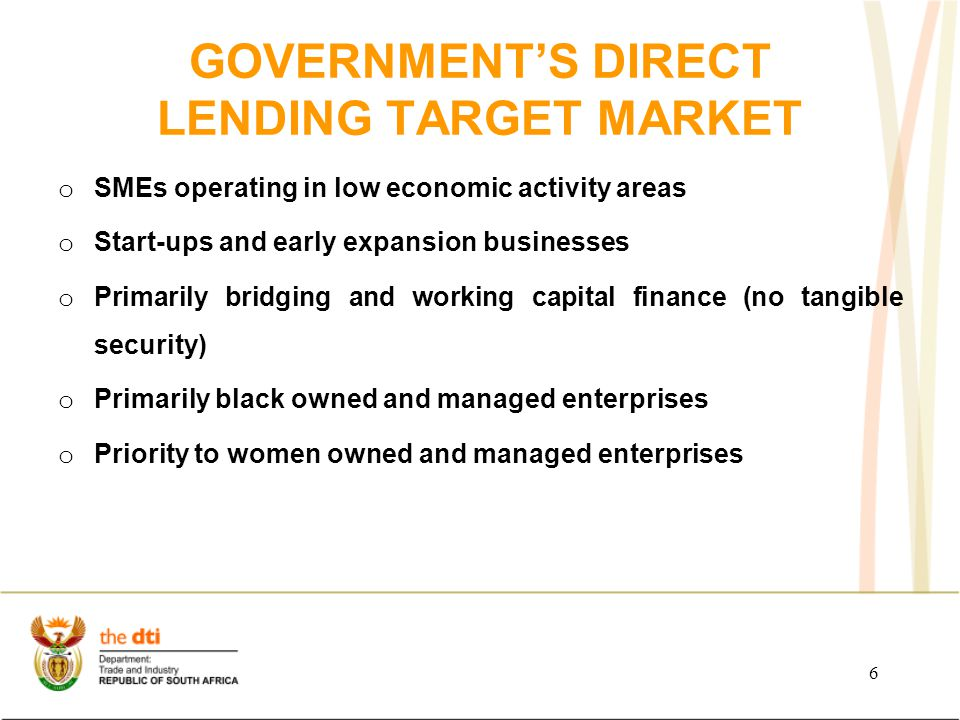 6 GOVERNMENT'S DIRECT LENDING TARGET MARKET o SMEs operating in low economic activity areas o Start-ups and early expansion businesses o Primarily bridging and working capital finance (no tangible security) o Primarily black owned and managed enterprises o Priority to women owned and managed enterprises