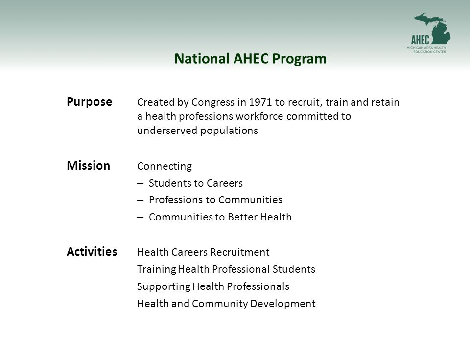 National AHEC Program Purpose Created by Congress in 1971 to recruit, train and retain a health professions workforce committed to underserved populations Mission Connecting – Students to Careers – Professions to Communities – Communities to Better Health Activities Health Careers Recruitment Training Health Professional Students Supporting Health Professionals Health and Community Development