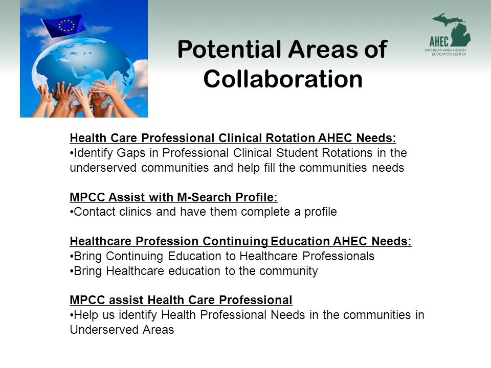 Potential Areas of Collaboration Health Care Professional Clinical Rotation AHEC Needs: Identify Gaps in Professional Clinical Student Rotations in the underserved communities and help fill the communities needs MPCC Assist with M-Search Profile: Contact clinics and have them complete a profile Healthcare Profession Continuing Education AHEC Needs: Bring Continuing Education to Healthcare Professionals Bring Healthcare education to the community MPCC assist Health Care Professional Help us identify Health Professional Needs in the communities in Underserved Areas