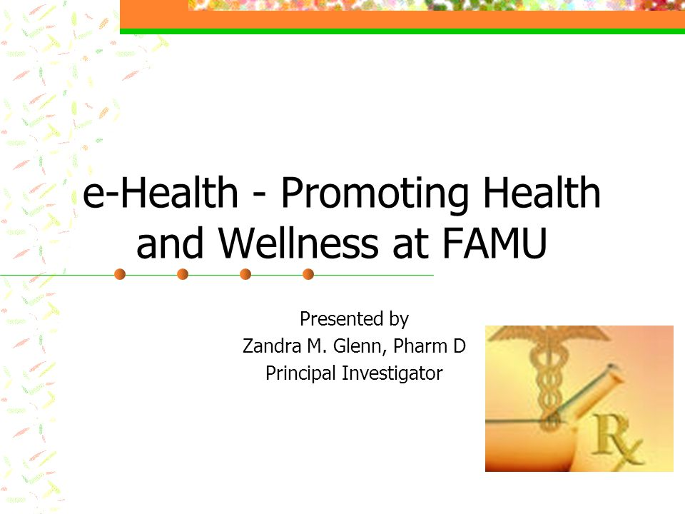 e-Health - Promoting Health and Wellness at FAMU Presented by Zandra M. Glenn, Pharm D Principal Investigator
