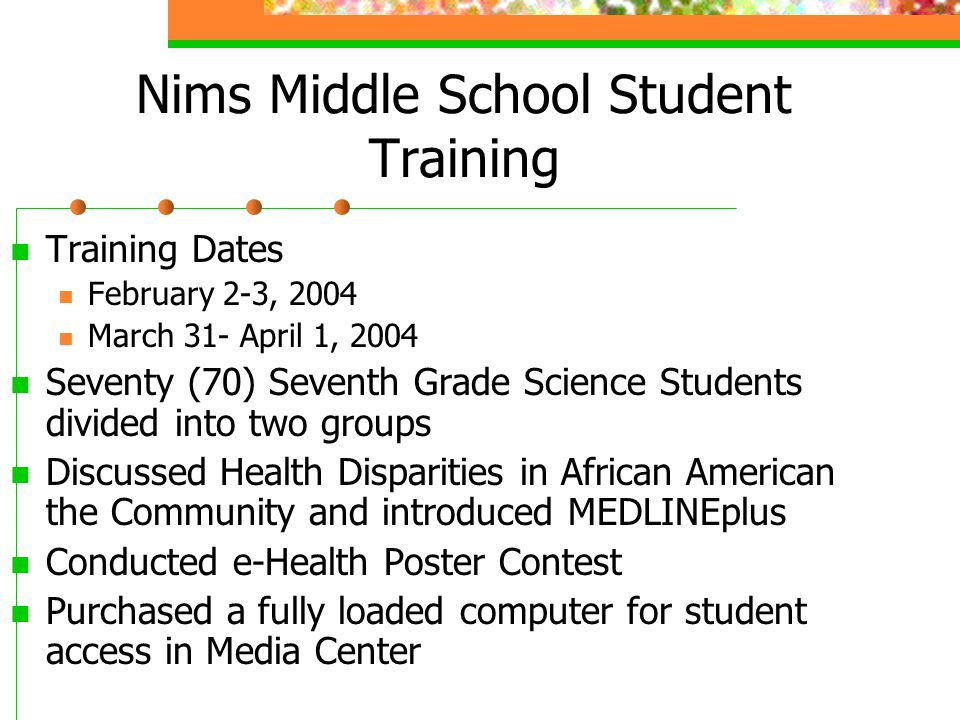 Nims Middle School Student Training Training Dates February 2-3, 2004 March 31- April 1, 2004 Seventy (70) Seventh Grade Science Students divided into two groups Discussed Health Disparities in African American the Community and introduced MEDLINEplus Conducted e-Health Poster Contest Purchased a fully loaded computer for student access in Media Center