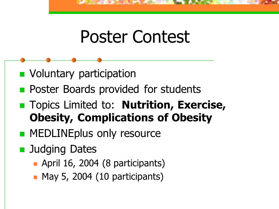 Poster Contest Voluntary participation Poster Boards provided for students Topics Limited to: Nutrition, Exercise, Obesity, Complications of Obesity MEDLINEplus only resource Judging Dates April 16, 2004 (8 participants) May 5, 2004 (10 participants)