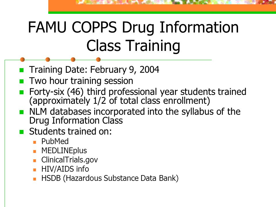FAMU COPPS Drug Information Class Training Training Date: February 9, 2004 Two hour training session Forty-six (46) third professional year students trained (approximately 1/2 of total class enrollment) NLM databases incorporated into the syllabus of the Drug Information Class Students trained on: PubMed MEDLINEplus ClinicalTrials.gov HIV/AIDS info HSDB (Hazardous Substance Data Bank)