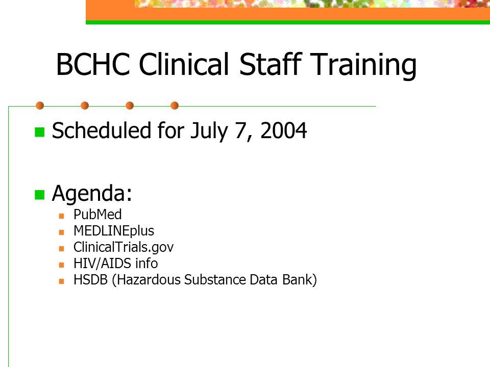 BCHC Clinical Staff Training Scheduled for July 7, 2004 Agenda: PubMed MEDLINEplus ClinicalTrials.gov HIV/AIDS info HSDB (Hazardous Substance Data Bank)