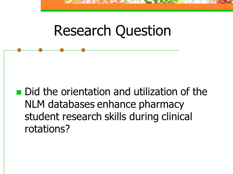 Research Question Did the orientation and utilization of the NLM databases enhance pharmacy student research skills during clinical rotations