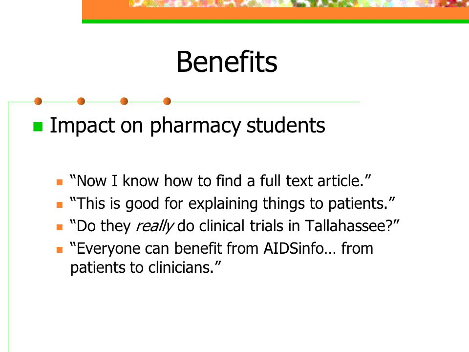 """Benefits Impact on pharmacy students """"Now I know how to find a full text article."""" """"This is good for explaining things to patients."""" """"Do they really d"""