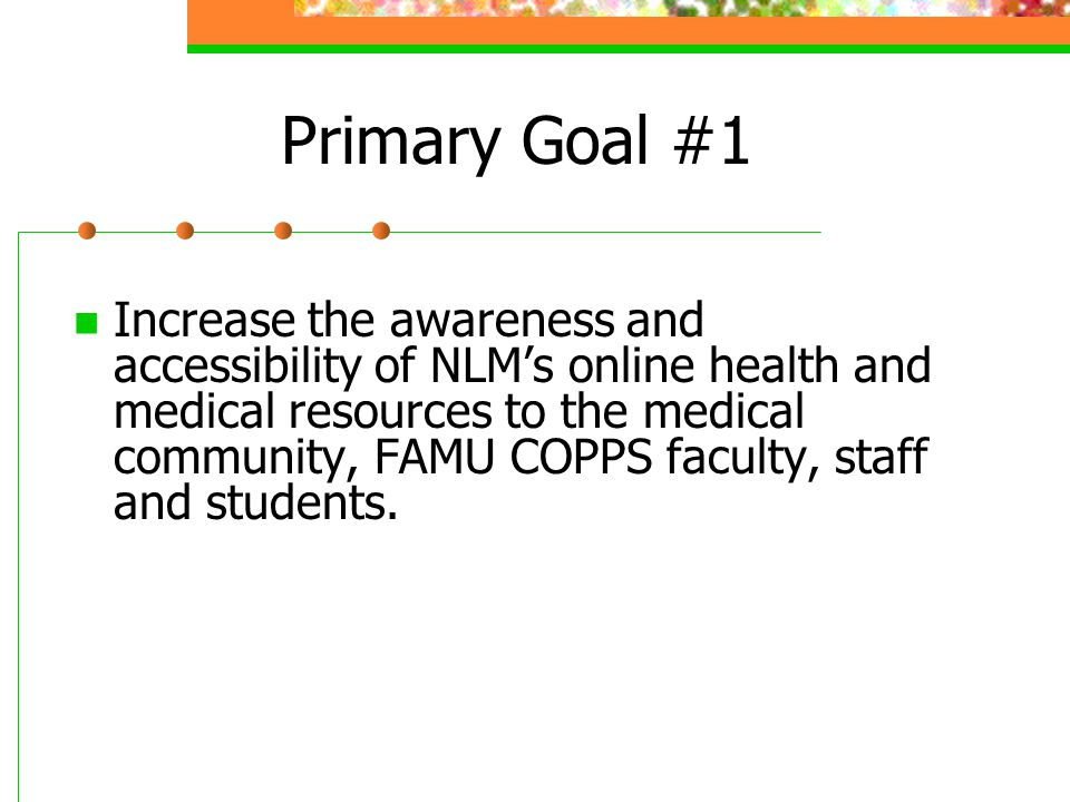 Primary Goal #1 Increase the awareness and accessibility of NLM's online health and medical resources to the medical community, FAMU COPPS faculty, staff and students.