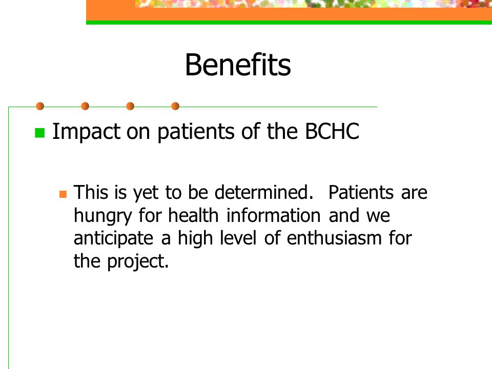Benefits Impact on patients of the BCHC This is yet to be determined. Patients are hungry for health information and we anticipate a high level of ent
