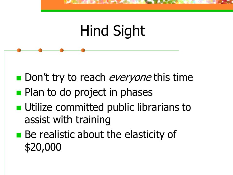 Hind Sight Don't try to reach everyone this time Plan to do project in phases Utilize committed public librarians to assist with training Be realistic about the elasticity of $20,000