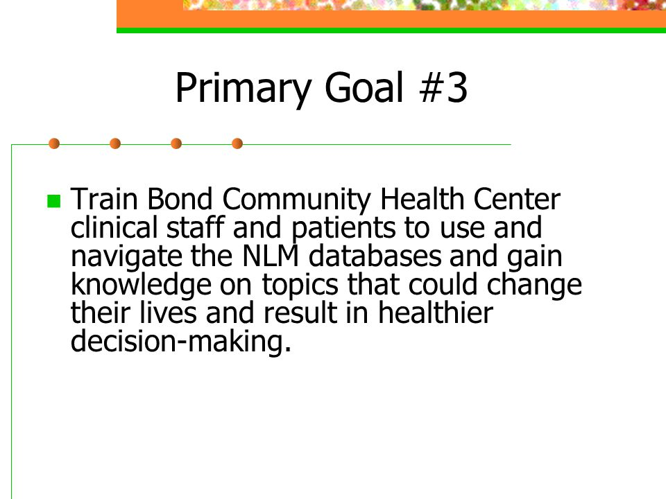 Primary Goal #3 Train Bond Community Health Center clinical staff and patients to use and navigate the NLM databases and gain knowledge on topics that could change their lives and result in healthier decision-making.
