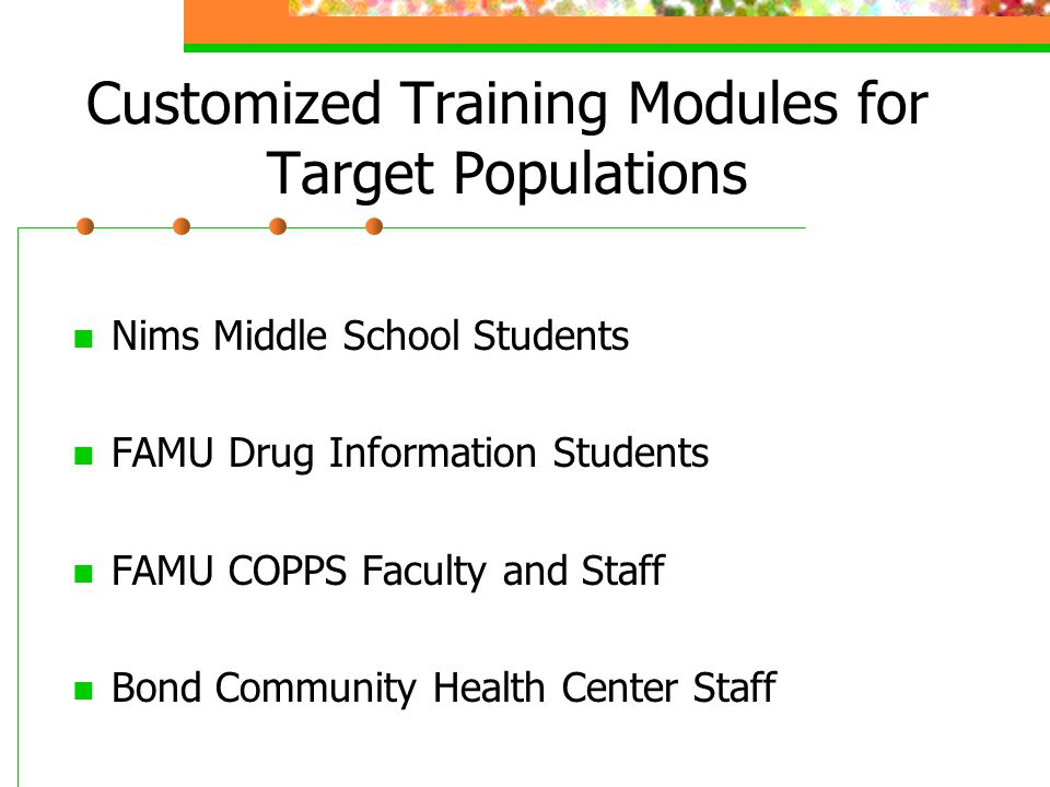 Customized Training Modules for Target Populations Nims Middle School Students FAMU Drug Information Students FAMU COPPS Faculty and Staff Bond Community Health Center Staff