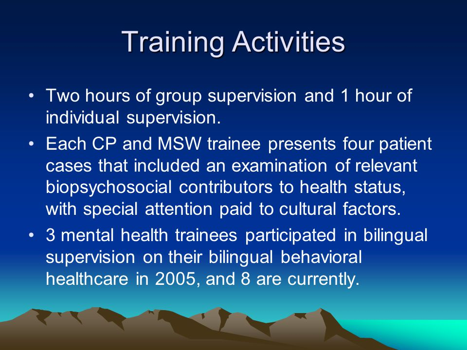 Training Activities Two hours of group supervision and 1 hour of individual supervision. Each CP and MSW trainee presents four patient cases that incl