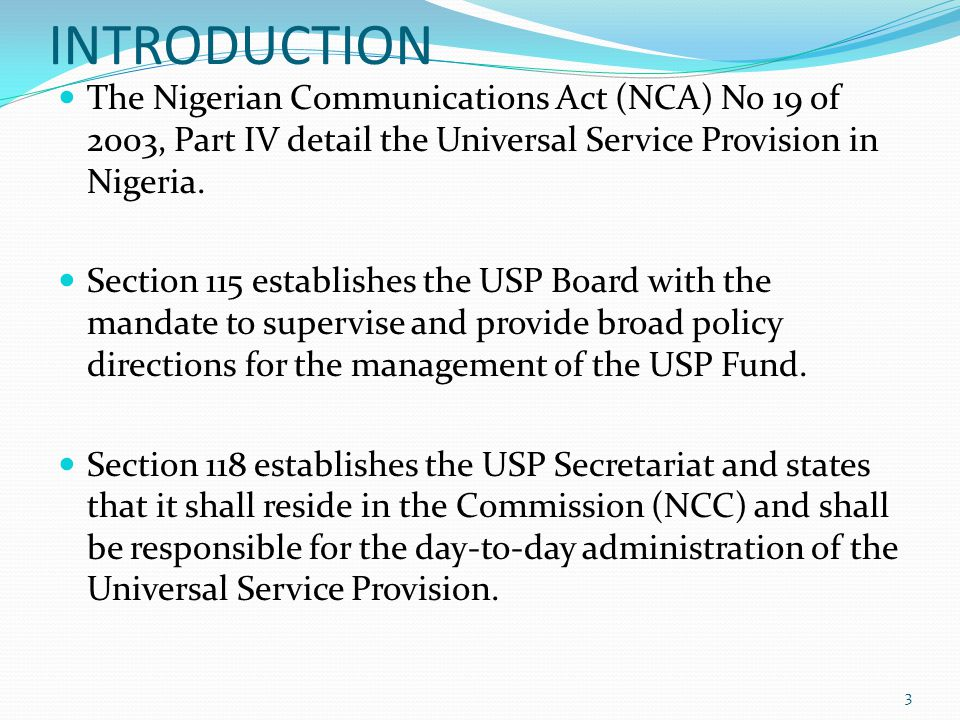 INTRODUCTION The Nigerian Communications Act (NCA) No 19 of 2003, Part IV detail the Universal Service Provision in Nigeria. Section 115 establishes t
