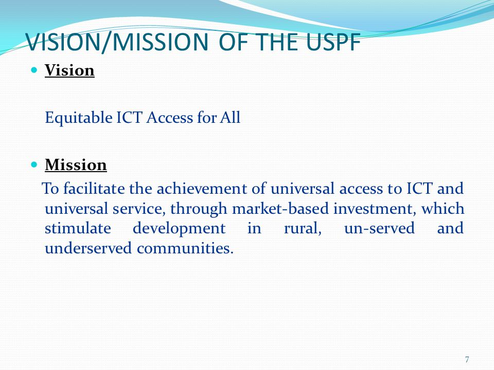 VISION/MISSION OF THE USPF Vision Equitable ICT Access for All Mission To facilitate the achievement of universal access to ICT and universal service,