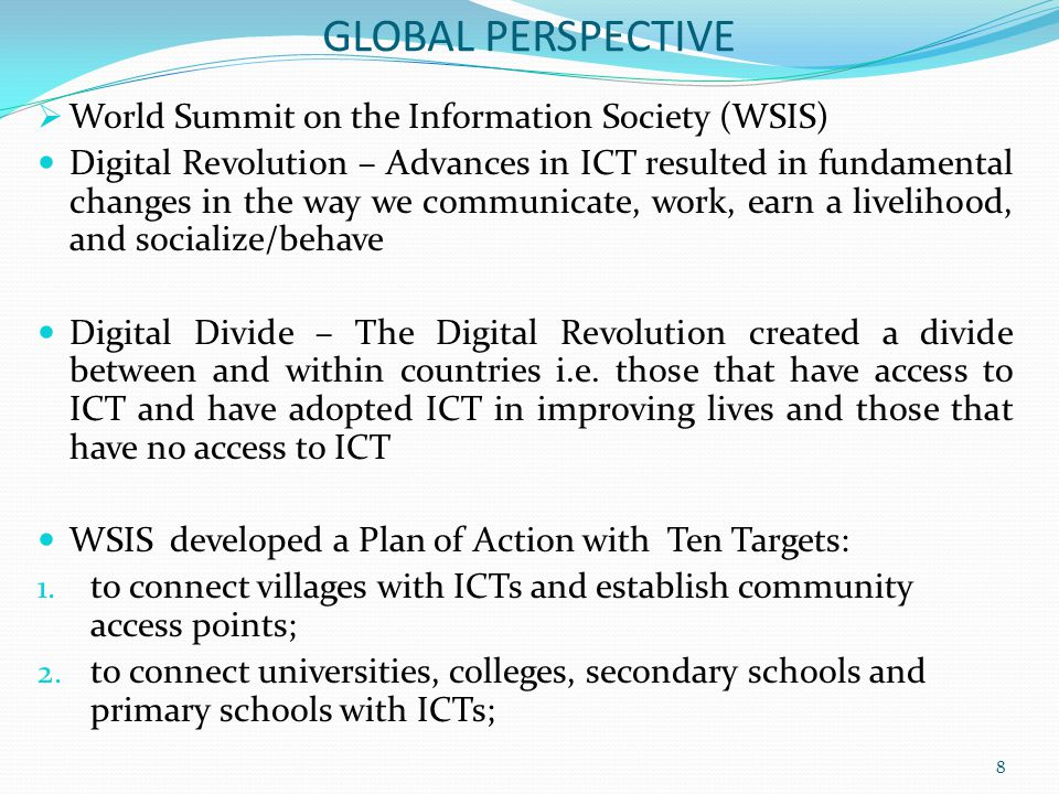 GLOBAL PERSPECTIVE  World Summit on the Information Society (WSIS) Digital Revolution – Advances in ICT resulted in fundamental changes in the way we