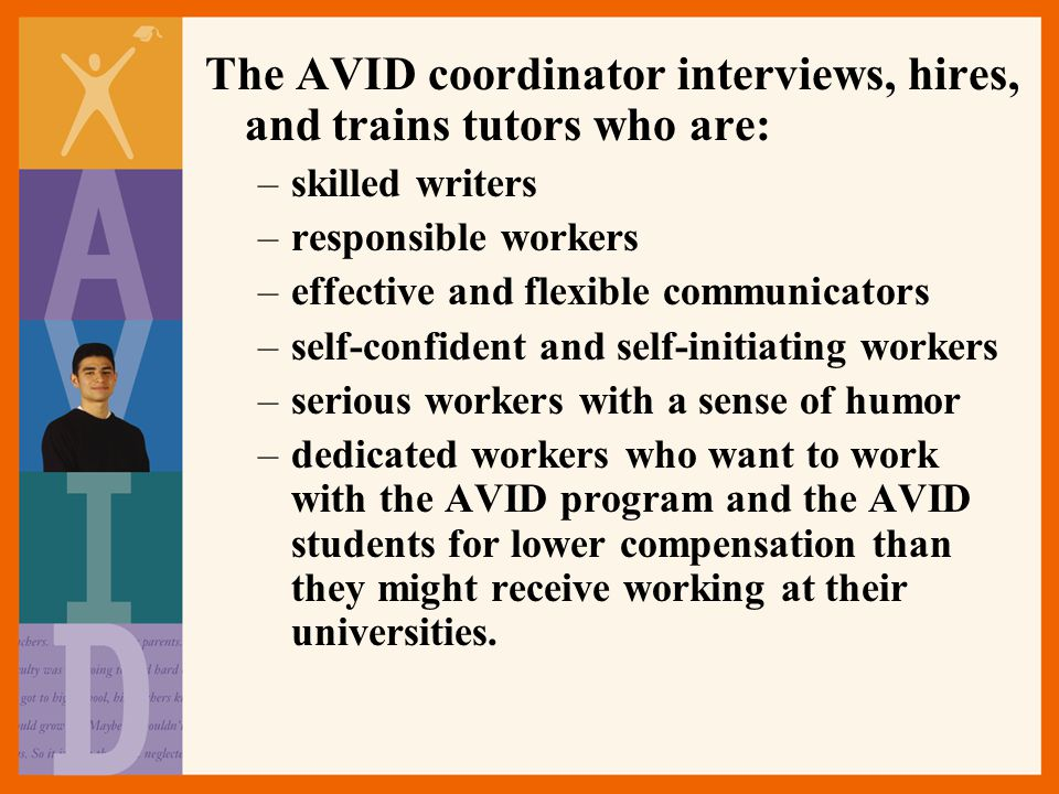 The AVID coordinator interviews, hires, and trains tutors who are: –skilled writers –responsible workers –effective and flexible communicators –self-confident and self-initiating workers –serious workers with a sense of humor –dedicated workers who want to work with the AVID program and the AVID students for lower compensation than they might receive working at their universities.