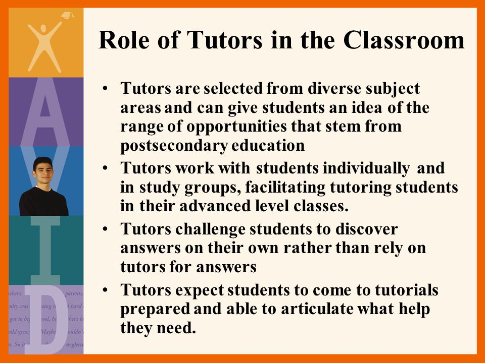 Role of Tutors in the Classroom Tutors are selected from diverse subject areas and can give students an idea of the range of opportunities that stem from postsecondary education Tutors work with students individually and in study groups, facilitating tutoring students in their advanced level classes.