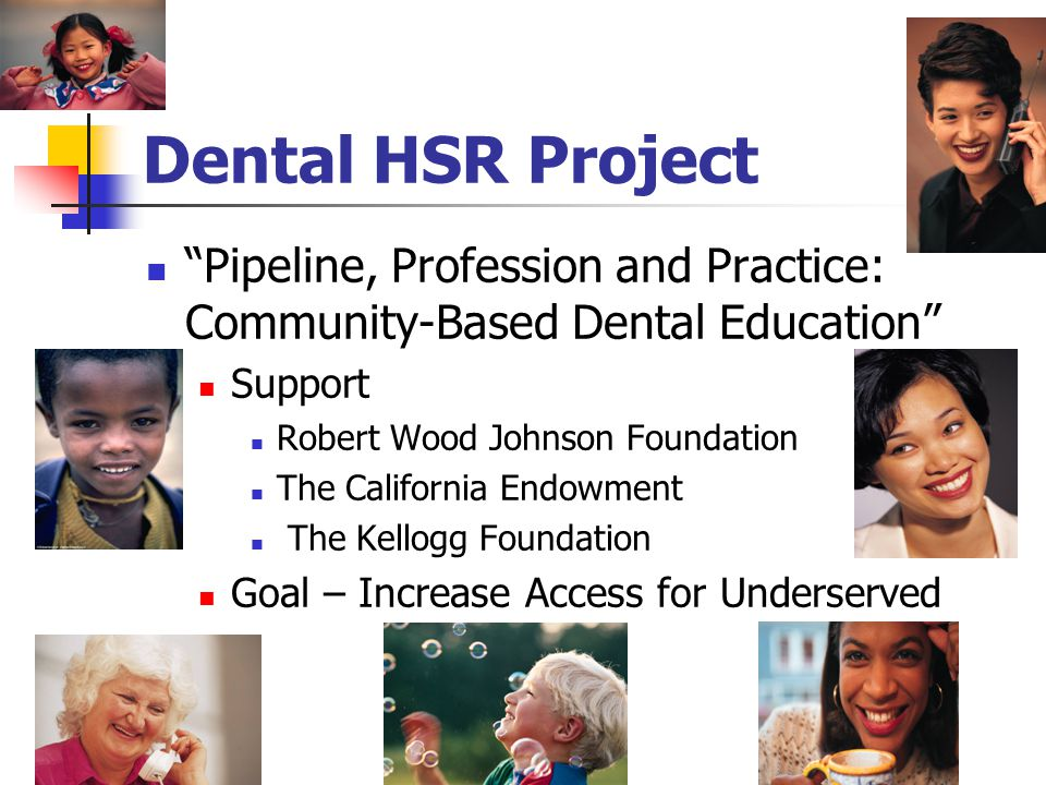"Dental HSR Project ""Pipeline, Profession and Practice: Community-Based Dental Education"" Support Robert Wood Johnson Foundation The California Endowme"