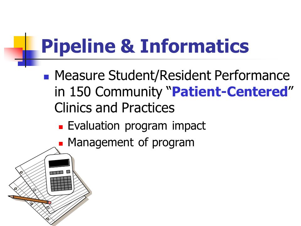 "Pipeline & Informatics Measure Student/Resident Performance in 150 Community ""Patient-Centered"" Clinics and Practices Evaluation program impact Manage"