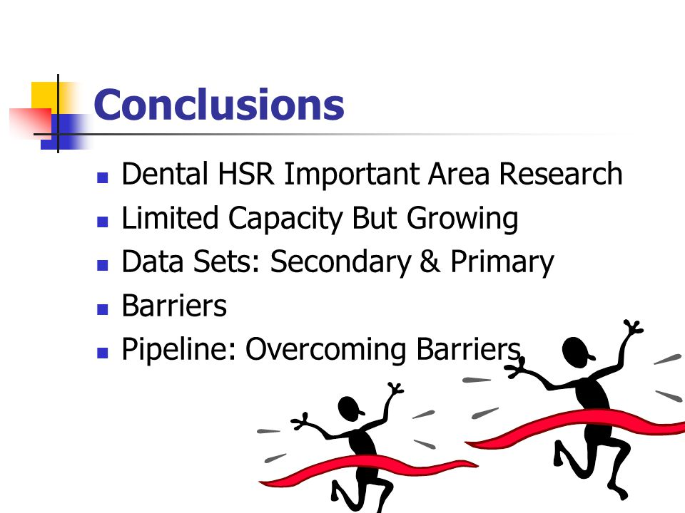 Conclusions Dental HSR Important Area Research Limited Capacity But Growing Data Sets: Secondary & Primary Barriers Pipeline: Overcoming Barriers