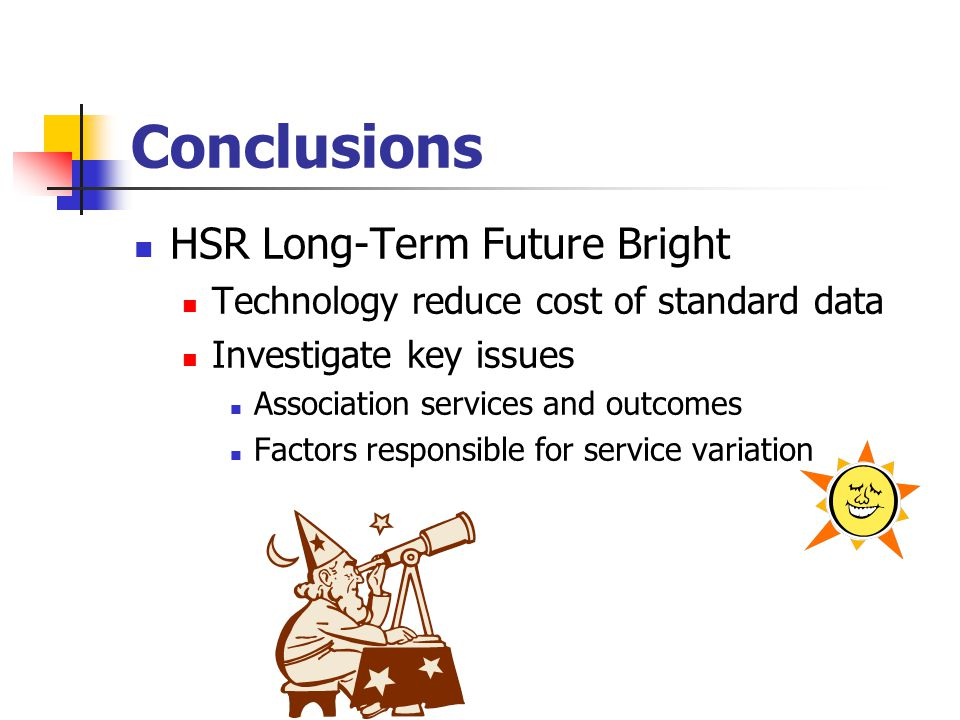 Conclusions HSR Long-Term Future Bright Technology reduce cost of standard data Investigate key issues Association services and outcomes Factors responsible for service variation