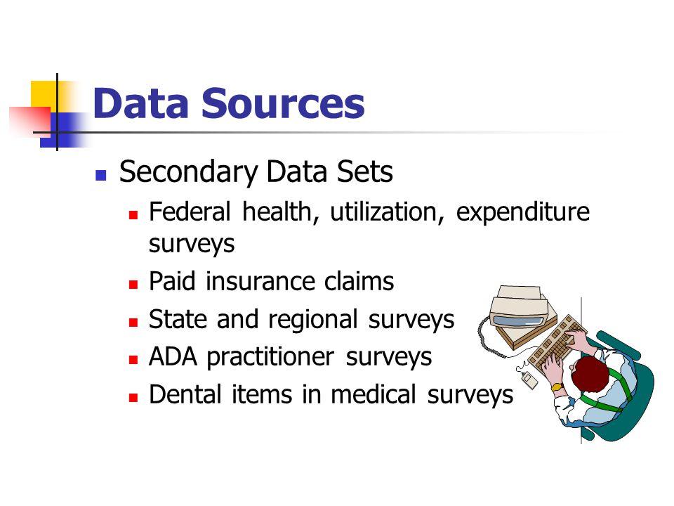 Data Sources Secondary Data Sets Federal health, utilization, expenditure surveys Paid insurance claims State and regional surveys ADA practitioner surveys Dental items in medical surveys