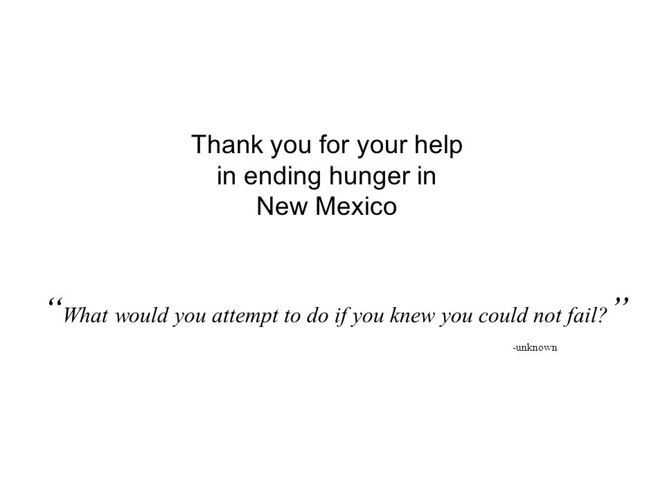 Thank you for your help in ending hunger in New Mexico What would you attempt to do if you knew you could not fail.