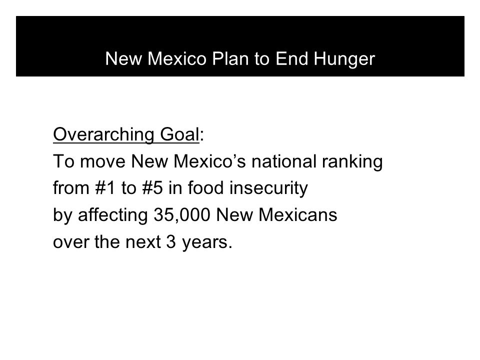 Objectives 5.4 Garner adequate funding for work to end hunger in New Mexico Outcomes + Community participation in hunger relief efforts + Sustainable nonprofit organizations addressing hunger + Stable emergency food network + Strong partnerships with government agencies and the private sector + Pervasive awareness of hunger Tactics 5.41 Create and begin a media campaign and coordinate with Roadrunner Food Bank's campaign (early 2009) 5.42 Develop a Communications Plan for 2009 and 2010 5.43 Establish partnerships with national hunger organizations 5.44 Improve partnership with state agencies; HSD, DOH, CYFD, DOT, PED and ALTSD 5.45 Secure available funds for projects Responsible Collaboration Director, NMCEH Collaboration Director, NMCEH and Collaboration Cost per year $150,000 (each year for 2009 and 2010) $0 New Mexico Plan to End Hunger Goal 5: Create pervasive awareness of hunger in New Mexico