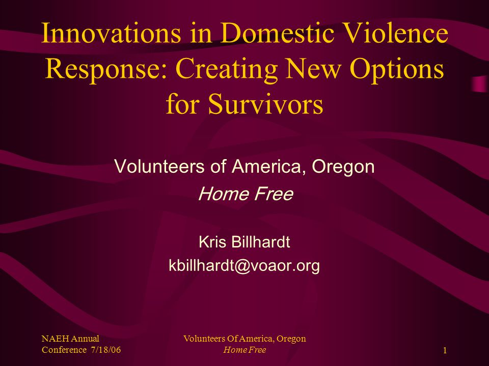 NAEH Annual Conference 7/18/06 Volunteers Of America, Oregon Home Free2 Caveats and Disclaimers Development of new response models does not negate the need for programs that provide immediate safety for DV survivors.