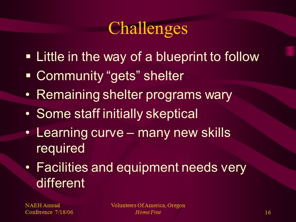 NAEH Annual Conference 7/18/06 Volunteers Of America, Oregon Home Free16 Challenges  Little in the way of a blueprint to follow  Community gets shelter Remaining shelter programs wary Some staff initially skeptical Learning curve – many new skills required Facilities and equipment needs very different