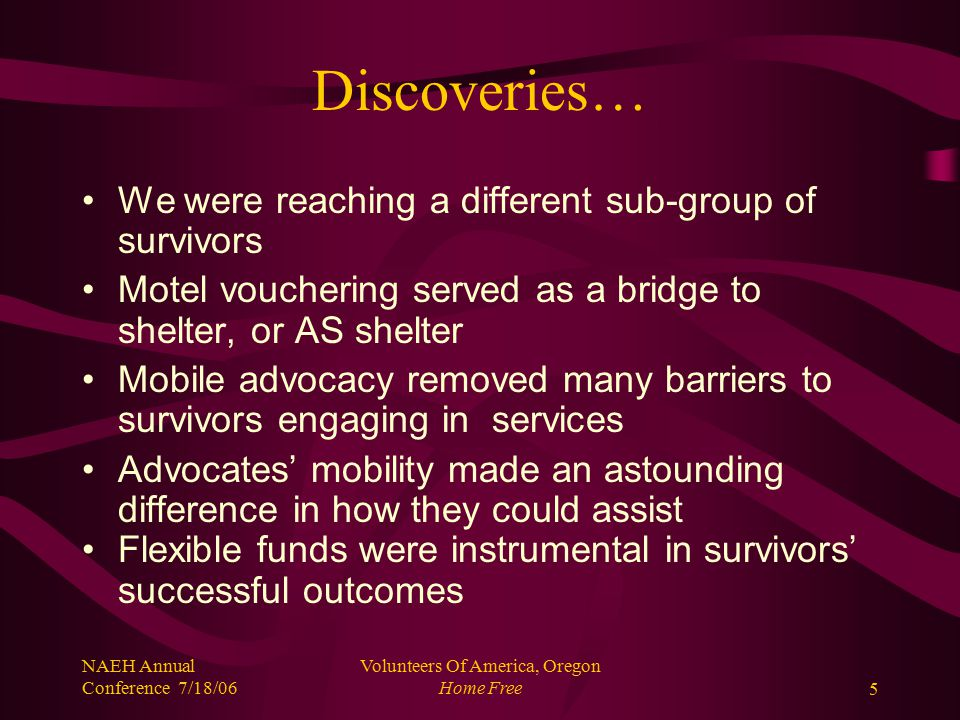 NAEH Annual Conference 7/18/06 Volunteers Of America, Oregon Home Free5 Discoveries… We were reaching a different sub-group of survivors Motel vouchering served as a bridge to shelter, or AS shelter Mobile advocacy removed many barriers to survivors engaging in services Advocates' mobility made an astounding difference in how they could assist Flexible funds were instrumental in survivors' successful outcomes