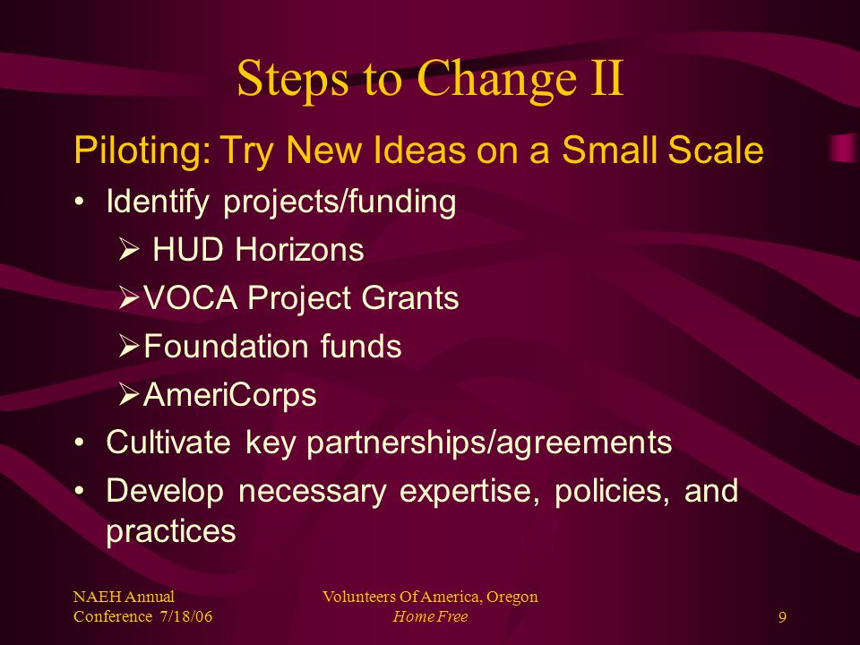 NAEH Annual Conference 7/18/06 Volunteers Of America, Oregon Home Free10 Steps to Change III Assess Pilot Programs High utilization of piloted services obviated need Services are cost efficient Services could be expanded with no new money if resources were reallocated Positive impact on system: reduce service duplication, & fill gaps in our system Services did indeed improve our community's response to underserved needs of survivors