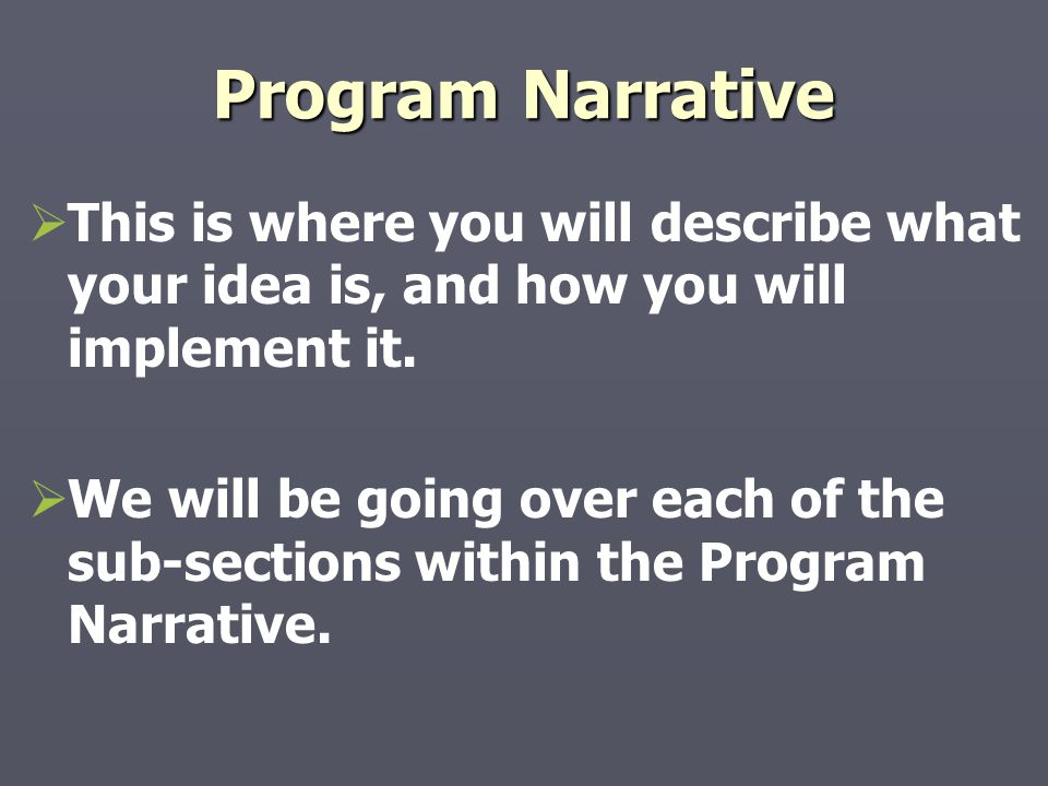 Program Narrative   This is where you will describe what your idea is, and how you will implement it.   We will be going over each of the sub-sect
