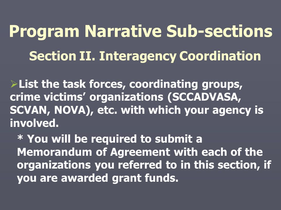 Program Narrative Sub-sections Section II. Interagency Coordination   List the task forces, coordinating groups, crime victims' organizations (SCCAD